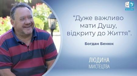 Богдан Бенюк - актор театру та кіно. Дуже важливо мати Душу, відкриту до Життя
