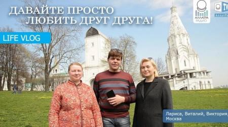 Давайте просто любить друг друга! Лариса, Виталий, Виктория из Москвы. LIFE VLOG
