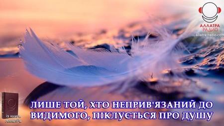 Лише той хто не привязаний до видимого,  піклується про Душу.